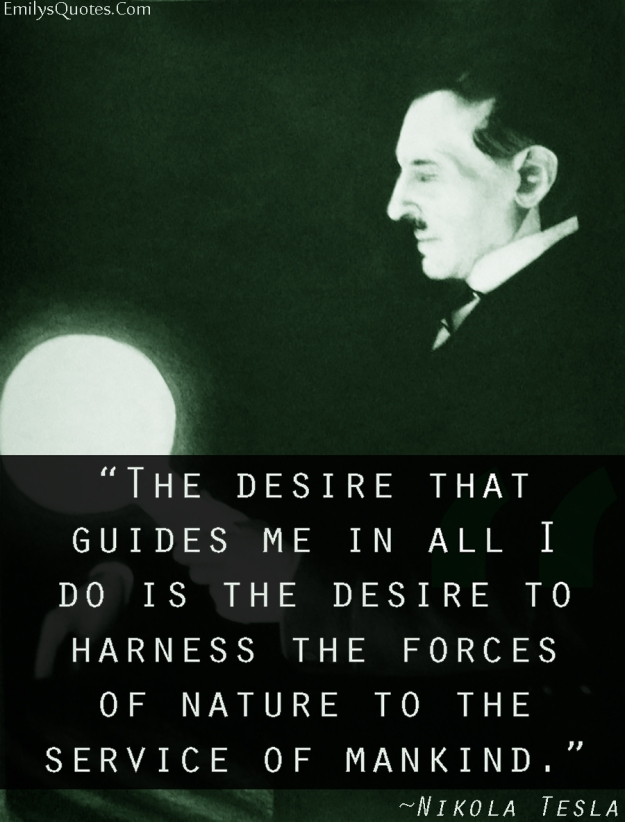 the-desire-that-guides-me-in-all-i-do-is-the-desire-to-harness-the-forces-of-nature-to-the-service-of-mankind-nikola-tesla